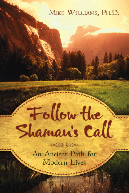 Follow the Shaman's Call: An Ancient Path for Modern Lives By: Mike Williams