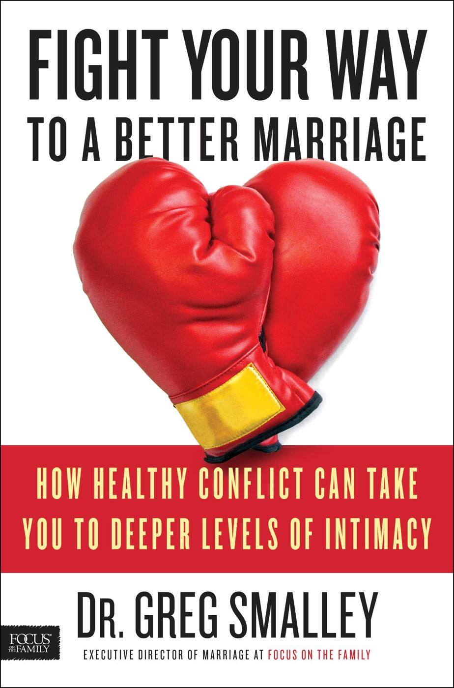 Fight Your Way to a Better Marriage By: Dr. Greg Smalley