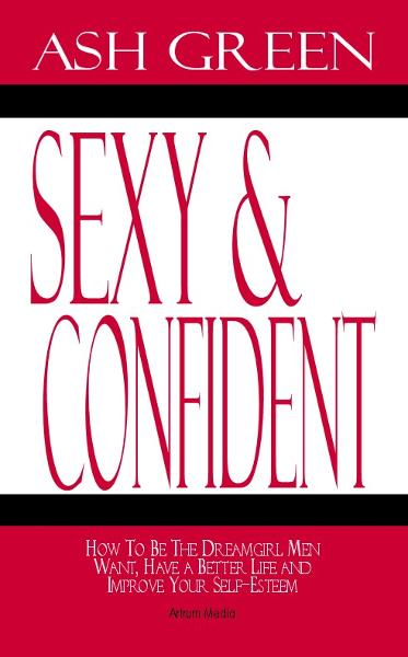 Sexy and Confident: How To Be The Dreamgirl Men Want, Have a Better Life and Improve Your SelfEsteem