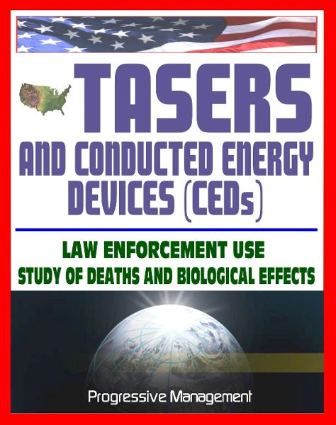 21st Century Guide to Tasers and Conducted Energy Devices for Law Enforcement: Usage Reviews, Study of Deaths and Biological Effects, Electro-Muscular Disruption, Stun Guns, Less-Lethal Weapons