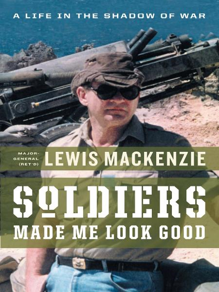 Soldiers Made Me Look Good: A Life in the Shadow of War By: Lewis MacKenzie