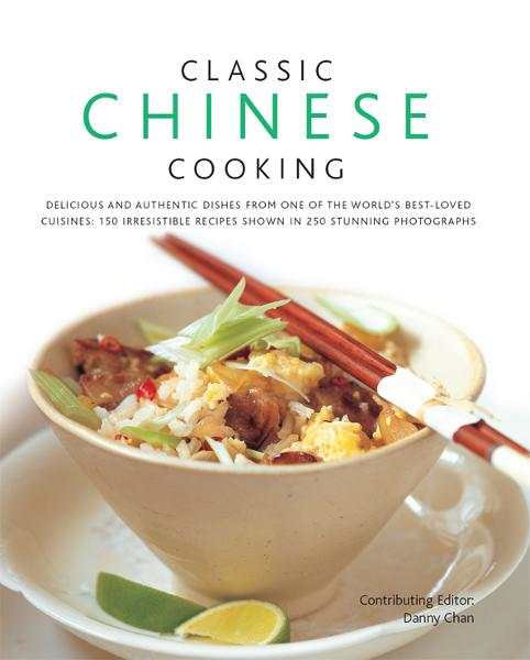 Classic Chinese Cooking: 150 Irresistible Recipes Shown in 250 Stunning Photographs
