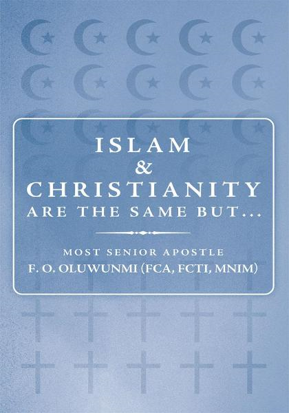 Islam and Christianity are the same but... By: Most Senior Apostle F. O. OLUWUNMI (FCA, FCTI, MNIM)