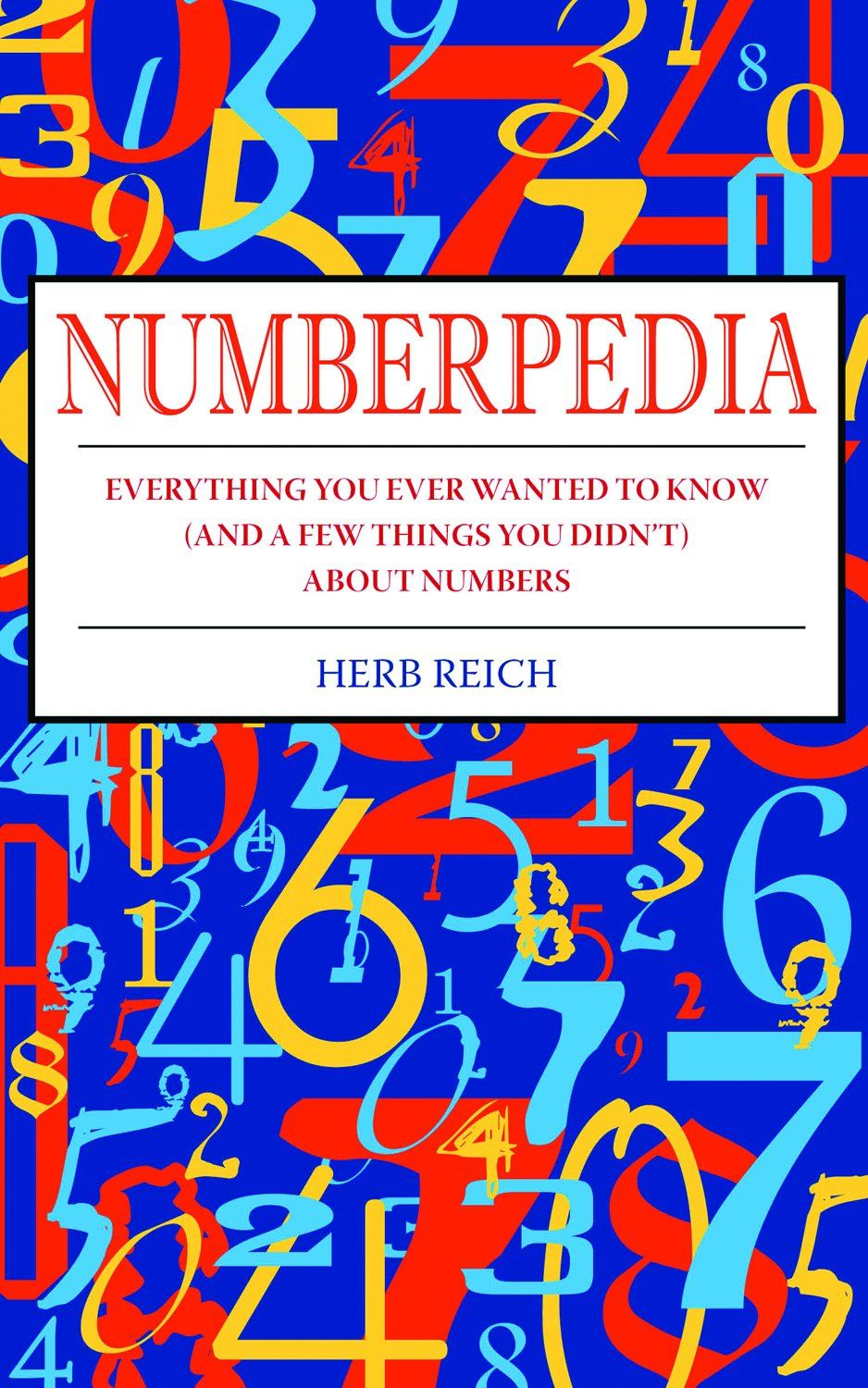 Numberpedia: Everything You Ever Wanted to Know (and a Few Things You Didn't) About Numbers By: Herb Reich