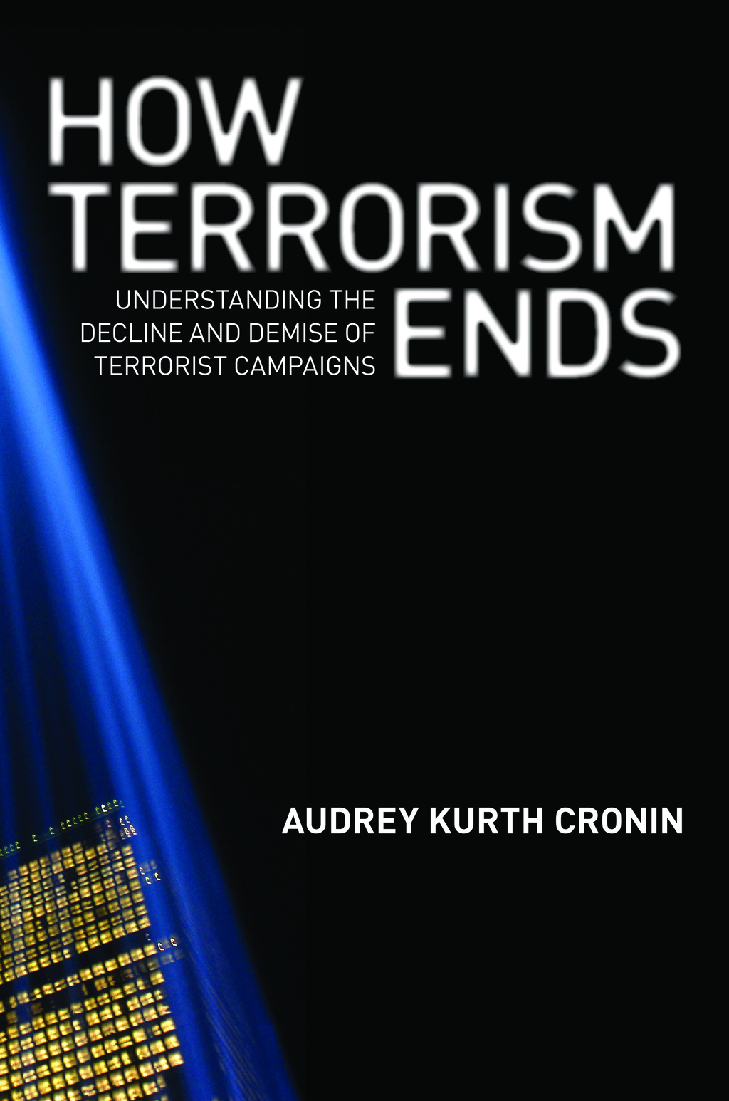 How Terrorism Ends By: Audrey Kurth Cronin