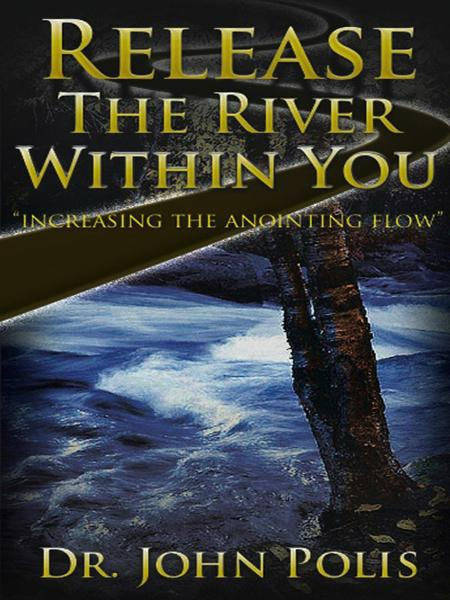 Release the River Within You: Increasing the Anointing Flow By: Dr. John Polis