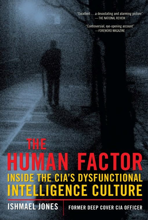 The Human Factor: Inside the CIA's Dysfunctional Intelligence Culture By: Ishmael Jones