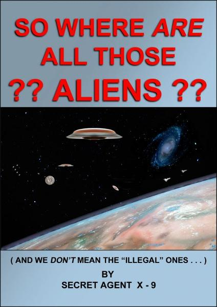 So Where Are All Those Aliens By: Secret Agent X-9