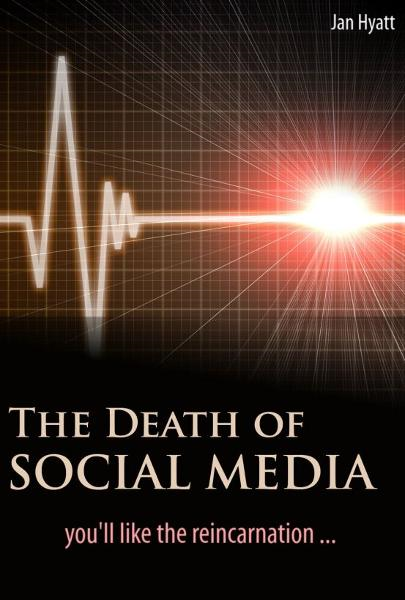 The Death of Social Media (You'll Like the Reincarnation) By: Jan Hyatt