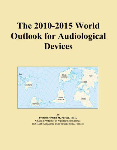 ICON Group International - The 2010-2015 World Outlook for Audiological Devices