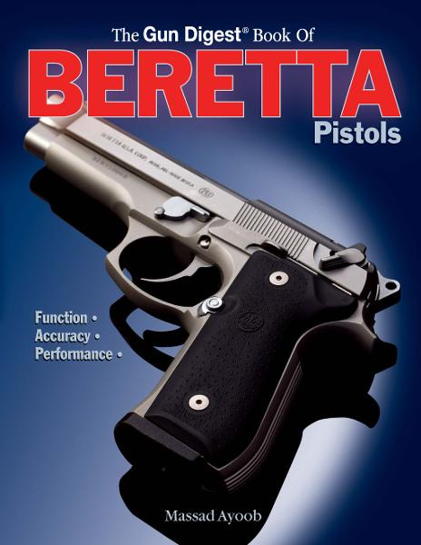 Gun Digest Book of Beretta Pistols: Function | Accuracy | Performance By: Massad Ayoob