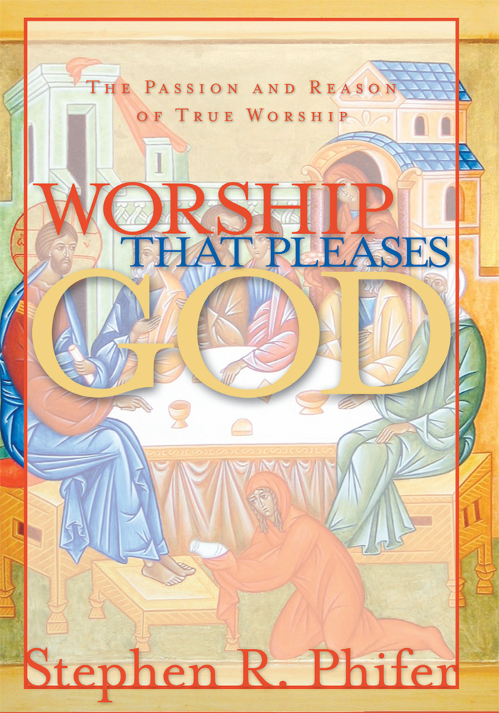 Worship That Pleases God By: Stephen R. Phifer