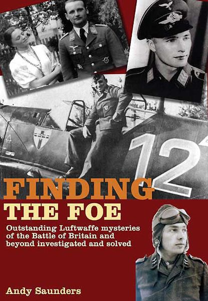 Finding the Foe: Outstanding Mysteries of the Battle of Britain and Beyond Investigated and Solved By: Andy Saunders