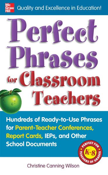 Perfect Phrases for Classroom Teachers : Hundreds of Ready-to-Use Phrases for Parent-Teacher Conferences, Report Cards, IEPs and Other School: Hundreds of Ready-to-Use Phrases for Parent-Teacher Conferences, Report Cards, IEPs and Other School By: Christine Canning Wilson