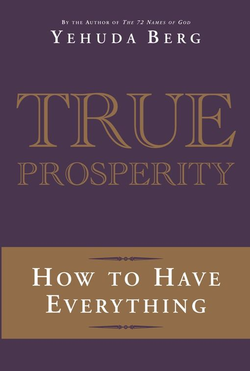 True Prosperity: How to Have Everything By: Yehuda Berg