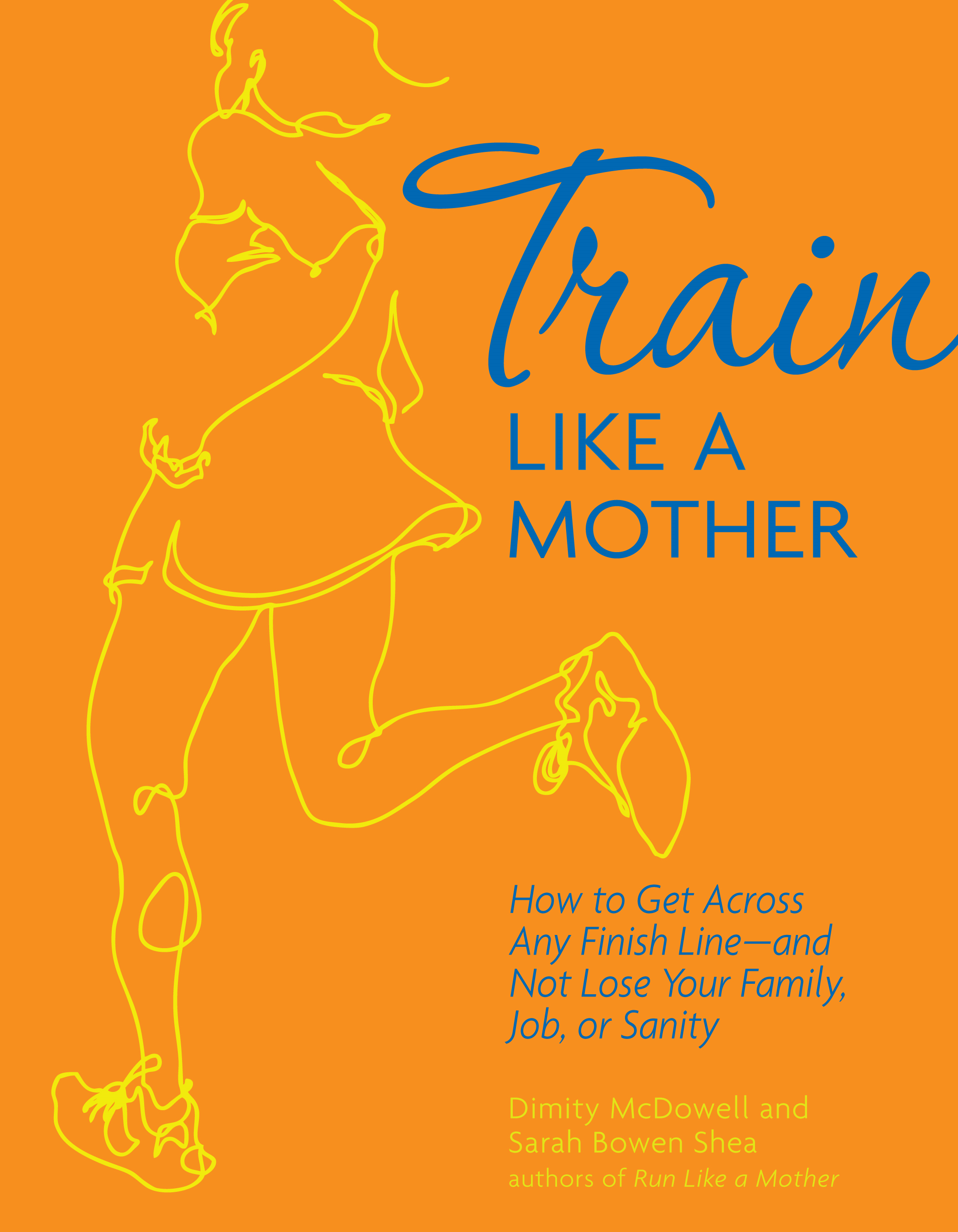 Train Like a Mother: How to Get Across Any Finish Line—and Not Lose Your Family, Job, or Sanity