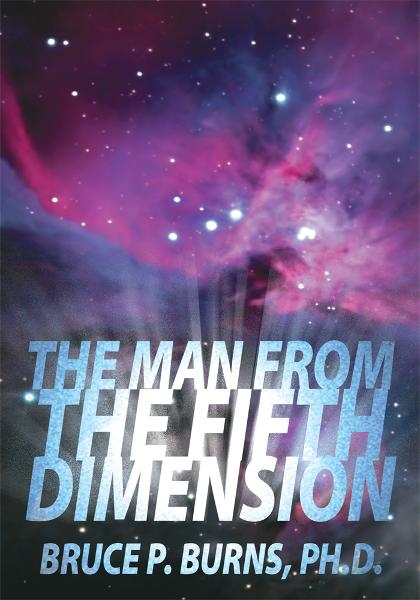 The Man From The Fifth Dimension By: Bruce P. Burns, Ph.D.