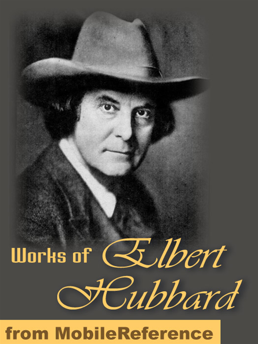 Works Of Elbert Hubbard: Includes A Message To Garcia, Little Journeys To The Homes Of The Great, The Mintage And Love, Life & Work.  (Mobi Collected Works)