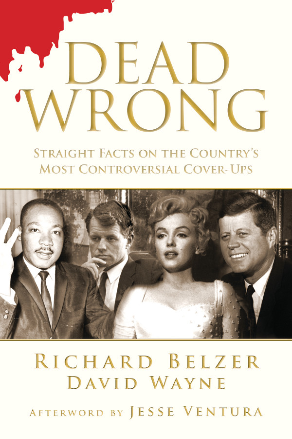 Dead Wrong: Straight Facts on the Country's Most Controversial Cover-Ups By: Richard Belzer, David Wayne