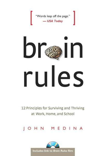 Brain Rules: 12 Principles for Surviving and Thriving at Work, Home, and School By: John Medina