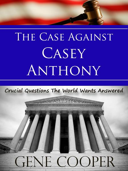 The Case Against Casey Anthony Crucial Questions The World Wants Answered By: Gene Cooper