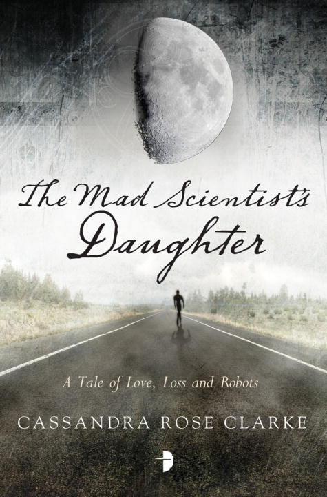 The Mad Scientist's Daughter By: Cassandra Rose Clarke