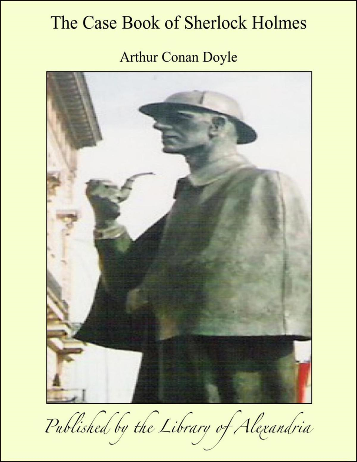 The Case Book of Sherlock Holmes By: Arthur Conan Doyle