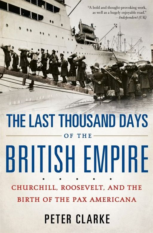 The Last Thousand Days of the British Empire: Churchill, Roosevelt, and the Birth of the Pax Americana By: Peter Clarke