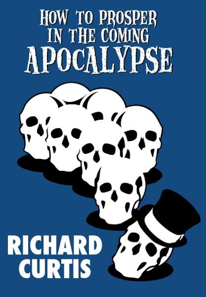 How to Prosper In the Coming Apocalypse By: Richard Curtis