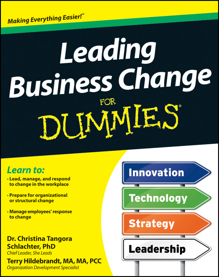Leading Business Change For Dummies By: Christina Tangora Schlachter PhD,Terry H. Hildebrandt MA, MA, PCC