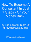 How To Become A Consultant In Just 7 Steps - Or Your Money Back!