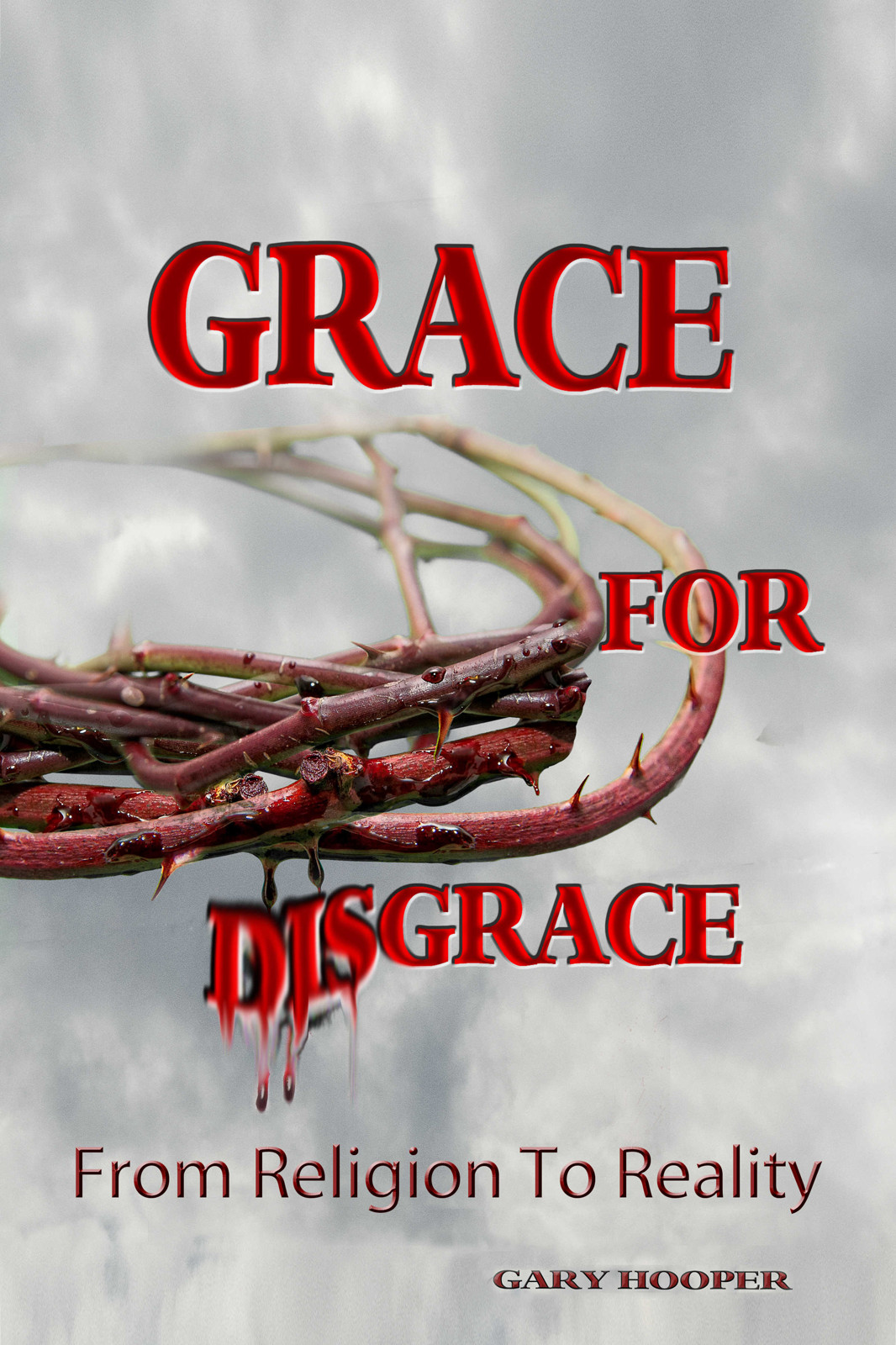 Grace for Disgrace: From Religion to Reality By: Gary Hooper
