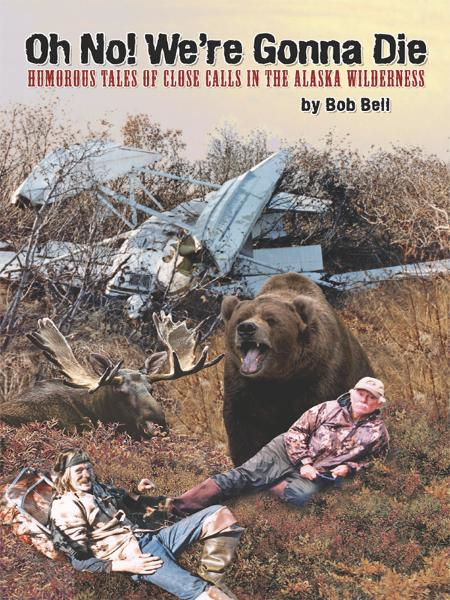 Oh No! We're Gonna Die: Humorous Tales of Close Calls in the Alaskan Wilderness By: Bob Bell