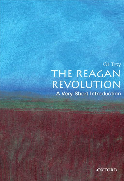 The Reagan Revolution: A Very Short Introduction By: Gil Troy