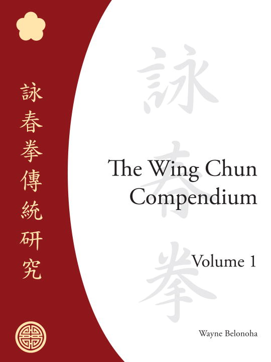 The Wing Chun Compendium, Volume One By: Wayne Belonoha