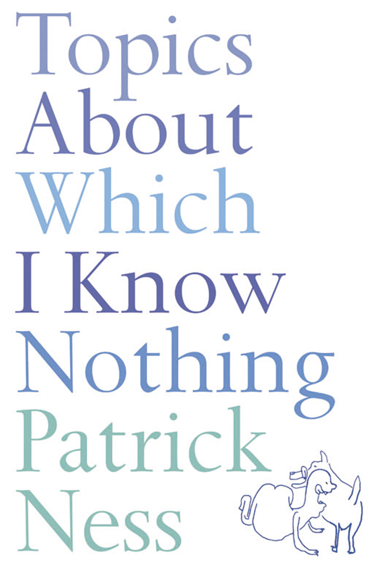 Topics About Which I Know Nothing By: Patrick Ness