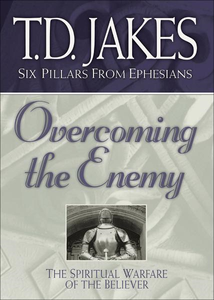 Overcoming the Enemy (Six Pillars From Ephesians Book #6): The Spiritual Warfare of the Believer By: T. D. Jakes