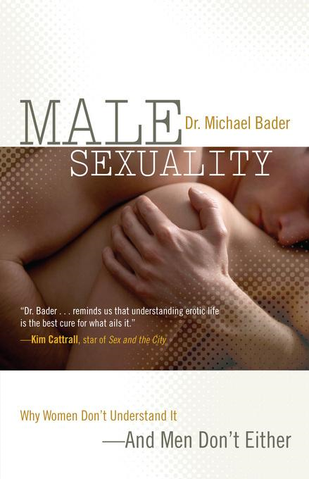 Male Sexuality: Why Women Don't Understand It-And Men Don't Either By: Bader, Michael