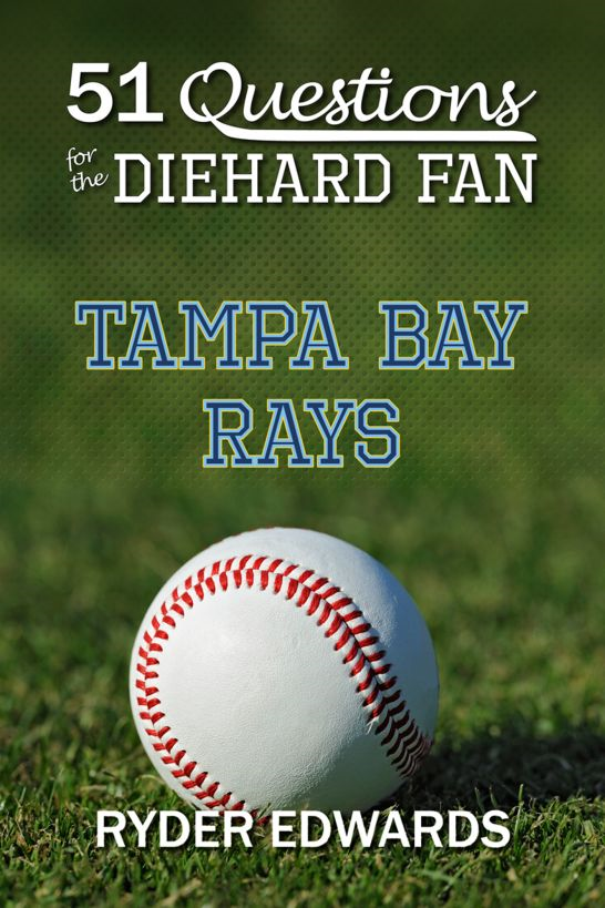 51 Questions for the Diehard Fan: Tampa Bay Rays By: Ryder Edwards