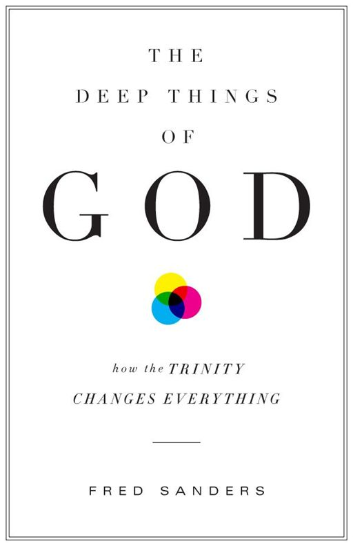 The Deep Things of God: How the Trinity Changes Everything By: Fred Sanders