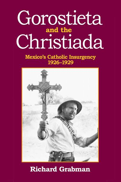Gorostieta and the Cristiada: Mexico's Catholic Insurgency 1926-1929 By: Richard Grabman
