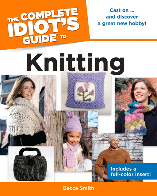 The Complete Idiot's Guide to Knitting By: Becca Smith