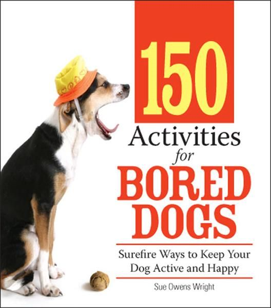 150 Activities For Bored Dogs: Surefire Ways to Keep Your Dog Active and Happy By: Sue Owens Wright