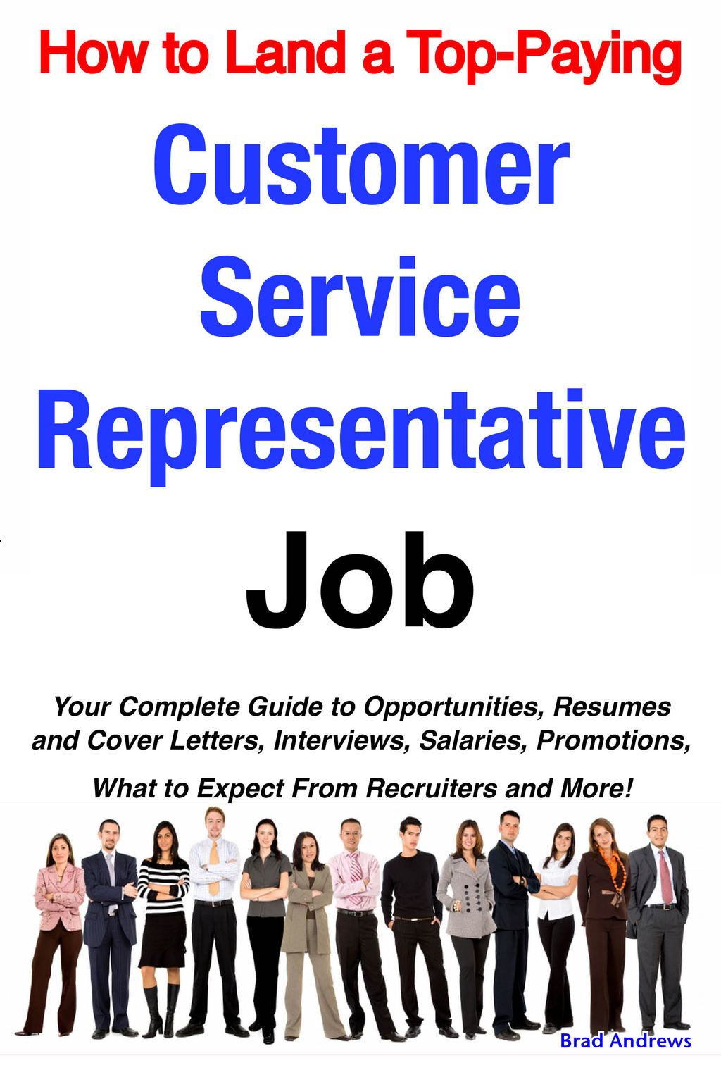 How to Land a Top-Paying Customer Service Representative Job: Your Complete Guide to Opportunities, Resumes and Cover Letters, Interviews, Salaries, Promotions, What to Expect From Recruiters and More!