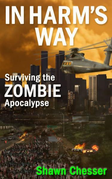 In Harm's Way: Surviving the Zombie Apocalypse By: Shawn Chesser