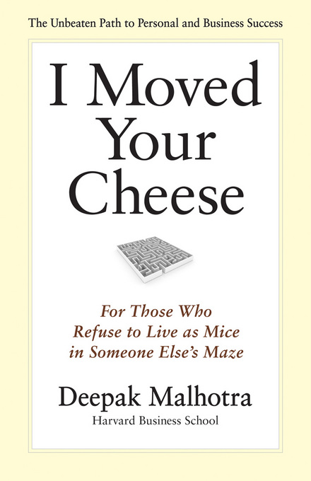 I Moved Your Cheese: For Those Who Refuse to Live as Mice in Someone Else's Maze By: Malhotra, Deepak