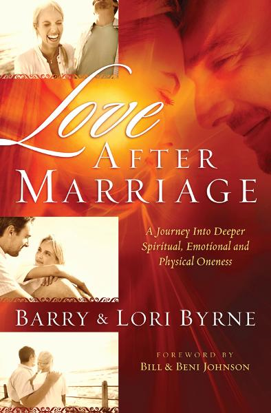 Love After Marriage: A Journey into Deeper Spiritual, Emotional and Physical Oneness By: Barry Byrne,Lori Byrne