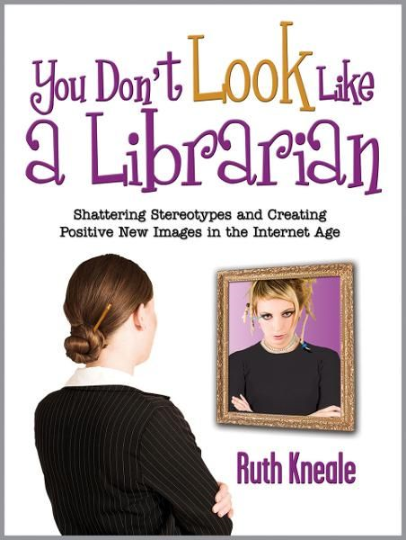 You Don't Look Like a Librarian: Shattering Stereotypes and Creating Positive New Images in the Internet Age