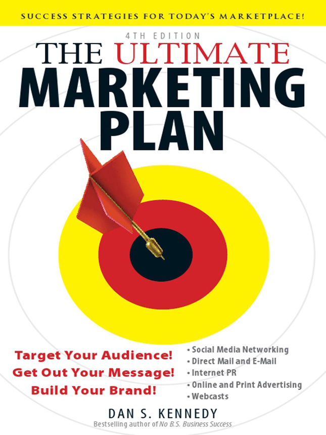 The Ultimate Marketing Plan, 4th Edition: Target Your Audience! Get Out Your Message! Build Your Brand! By: Dan S. Kennedy