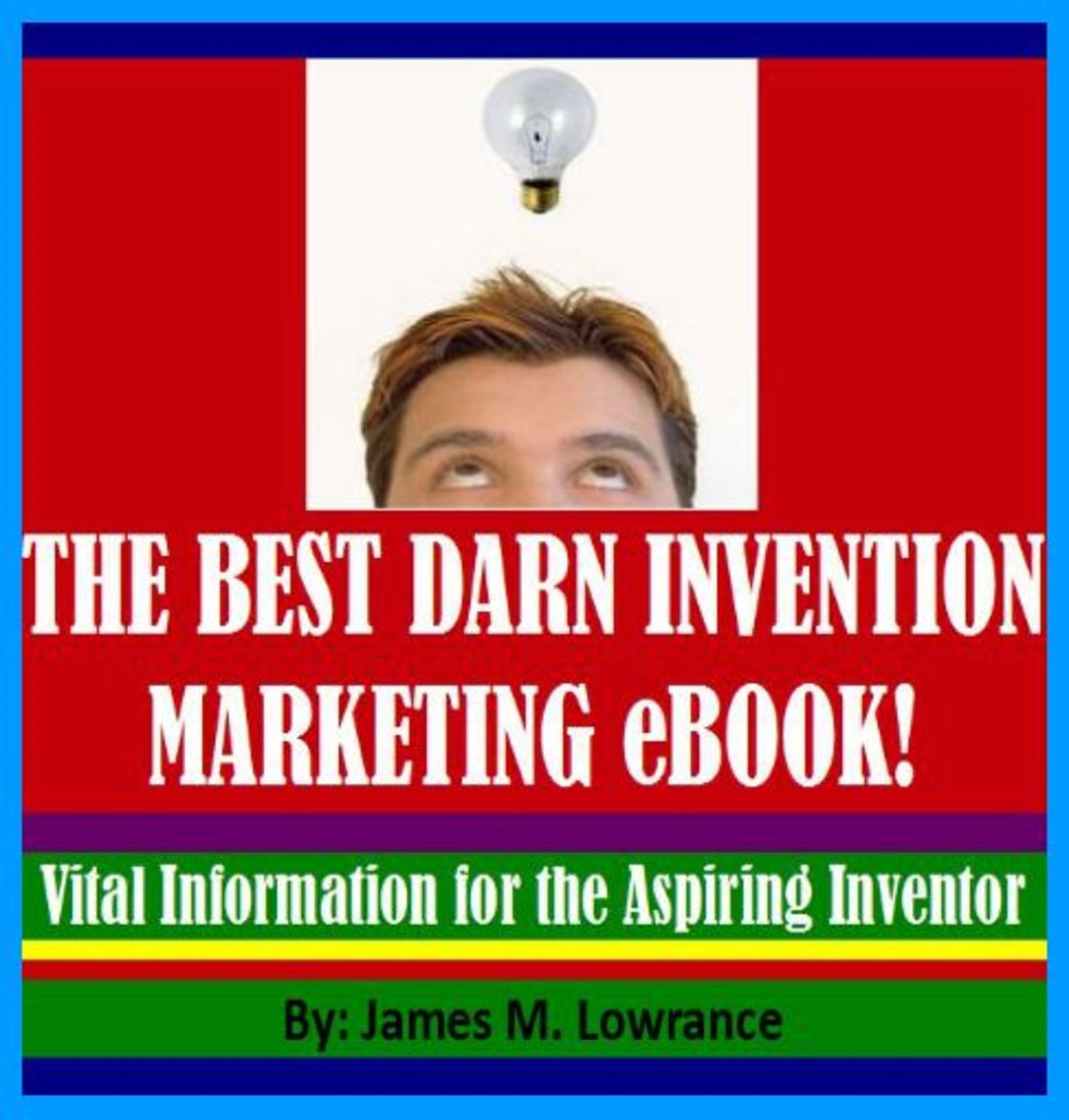 The Best Darn Invention Marketing eBook! By: James Lowrance